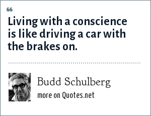 Budd Schulberg: Living with a conscience is like driving a car with the brakes on.