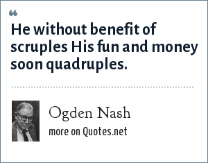 Ogden Nash: He without benefit of scruples His fun and money soon quadruples.