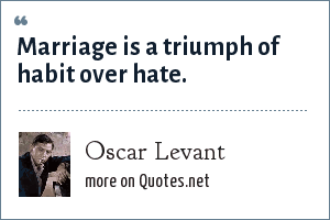Oscar Levant: Marriage is a triumph of habit over hate.