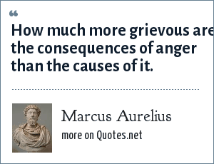 Marcus Aurelius: How much more grievous are the consequences of anger than the causes of it.