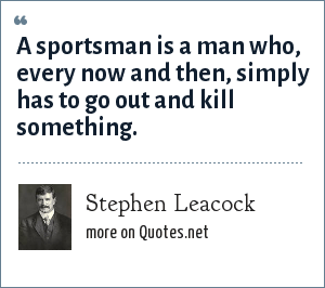 Stephen Leacock: A sportsman is a man who, every now and then, simply has to go out and kill something.