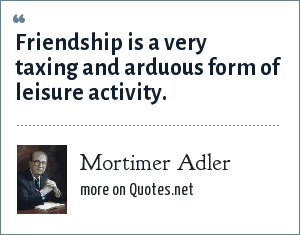Mortimer Adler: Friendship is a very taxing and arduous form of leisure activity.