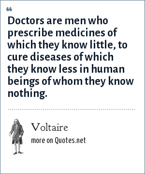 Voltaire: Doctors are men who prescribe medicines of which they know little, to cure diseases of which they know less in human beings of whom they know nothing.