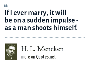 H. L. Mencken: If I ever marry, it will be on a sudden impulse - as a man shoots himself.