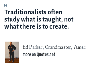 Ed Parker, Grandmaster, American Kenpo.: Traditionalists often study what is taught, not what there is to create.