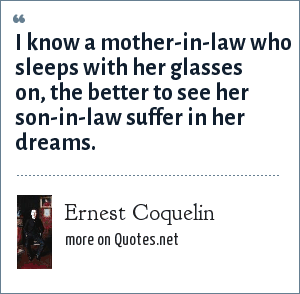 Ernest Coquelin: I know a mother-in-law who sleeps with her glasses on, the better to see her son-in-law suffer in her dreams.