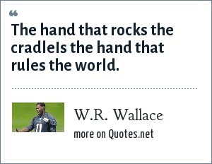W.R. Wallace: The hand that rocks the cradleIs the hand that rules the world.
