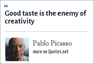 Pablo Picasso: Good taste is the enemy of creativity