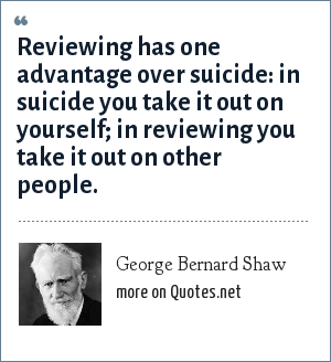 George Bernard Shaw: Reviewing has one advantage over suicide: in suicide you take it out on yourself; in reviewing you take it out on other people.