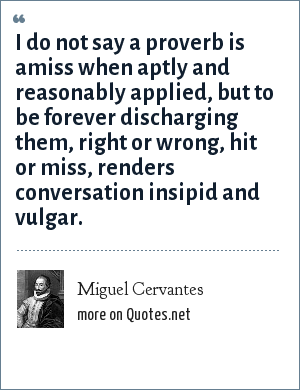 Miguel Cervantes: I do not say a proverb is amiss when aptly and reasonably applied, but to be forever discharging them, right or wrong, hit or miss, renders conversation insipid and vulgar.