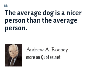 Andrew A. Rooney: The average dog is a nicer person than the average person.