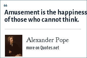 Alexander Pope: Amusement is the happiness of those who cannot think.
