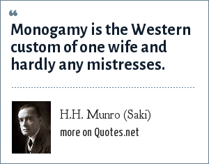 H.H. Munro (Saki): Monogamy is the Western custom of one wife and hardly any mistresses.