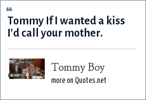 Tommy Boy: Tommy If I wanted a kiss I'd call your mother.