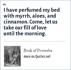 Book of Proverbs: I have perfumed my bed with myrrh, aloes, and cinnamon. Come, let us take our fill of love until the morning.
