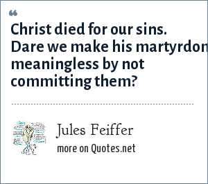 Jules Feiffer: Christ died for our sins. Dare we make his martyrdom meaningless by not committing them?