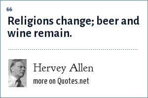 Hervey Allen: Religions change; beer and wine remain.