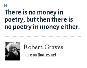 Robert Graves: There is no money in poetry, but then there is no poetry in money either.