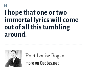 Poet Louise Bogan: I hope that one or two immortal lyrics will come out of all this tumbling around.