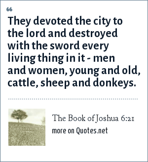 The Book of Joshua 6:21: They devoted the city to the lord and destroyed with the sword every living thing in it - men and women, young and old, cattle, sheep and donkeys.