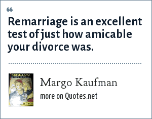 Margo Kaufman: Remarriage is an excellent test of just how amicable your divorce was.