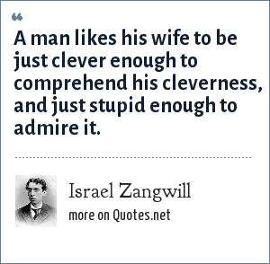 Israel Zangwill: A man likes his wife to be just clever enough to comprehend his cleverness, and just stupid enough to admire it.