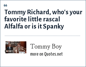 Tommy Boy: Tommy Richard, who's your favorite little rascal Alfalfa or is it Spanky