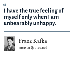 Franz Kafka: I have the true feeling of myself only when I am unbearably unhappy.