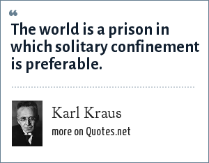 Karl Kraus: The world is a prison in which solitary confinement is preferable.