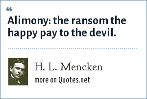 H. L. Mencken: Alimony: the ransom the happy pay to the devil.