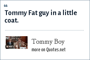 Tommy Boy: Tommy Fat guy in a little coat.