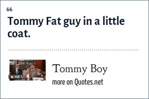 Tommy Boy: Tommy Fat guy in a little coat.