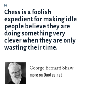 George Bernard Shaw: Chess is a foolish expedient for making idle people believe they are doing something very clever when they are only wasting their time.