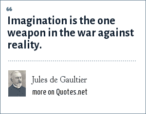 Jules de Gaultier: Imagination is the one weapon in the war against reality.
