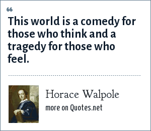 Horace Walpole: This world is a comedy for those who think and a tragedy for those who feel.