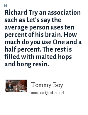 Tommy Boy: Richard Try an association such as Let's say the average person uses ten percent of his brain. How much do you use One and a half percent. The rest is filled with malted hops and bong resin.