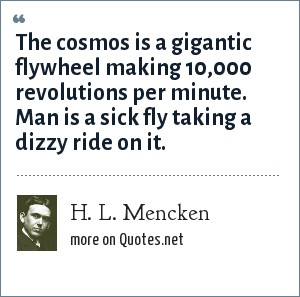 H. L. Mencken: The cosmos is a gigantic flywheel making 10,000 revolutions per minute. Man is a sick fly taking a dizzy ride on it.