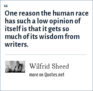 Wilfrid Sheed: One reason the human race has such a low opinion of itself is that it gets so much of its wisdom from writers.
