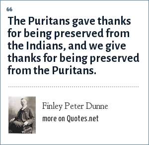 Finley Peter Dunne: The Puritans gave thanks for being preserved from the Indians, and we give thanks for being preserved from the Puritans.
