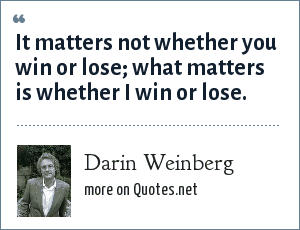 Darin Weinberg: It matters not whether you win or lose; what matters is whether I win or lose.