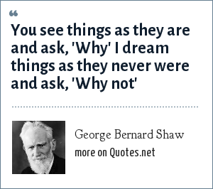 George Bernard Shaw: You see things as they are and ask, 'Why' I dream things as they never were and ask, 'Why not'