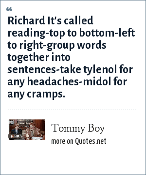 Tommy Boy: Richard It's called reading-top to bottom-left to right-group words together into sentences-take tylenol for any headaches-midol for any cramps.