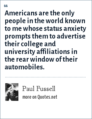 Paul Fussell: Americans are the only people in the world known to me whose status anxiety prompts them to advertise their college and university affiliations in the rear window of their automobiles.