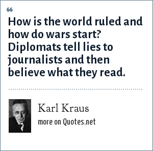 Karl Kraus: How is the world ruled and how do wars start? Diplomats tell lies to journalists and then believe what they read.