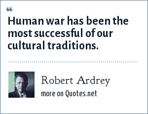 Robert Ardrey: Human war has been the most successful of our cultural traditions.