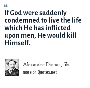 Alexandre Dumas, fils: If God were suddenly condemned to live the life which He has inflicted upon men, He would kill Himself.