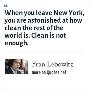 Fran Lebowitz: When you leave New York, you are astonished at how clean the rest of the world is. Clean is not enough.