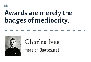 Charles Ives: Awards are merely the badges of mediocrity.