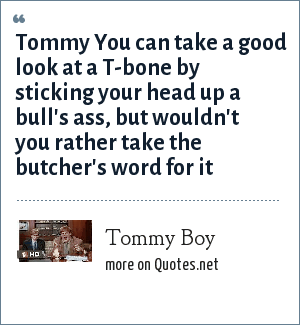 Tommy Boy: Tommy You can take a good look at a T-bone by sticking your head up a bull's ass, but wouldn't you rather take the butcher's word for it