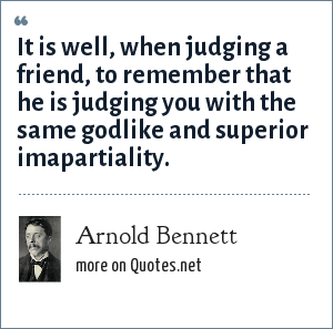 Arnold Bennett: It is well, when judging a friend, to remember that he is judging you with the same godlike and superior imapartiality.